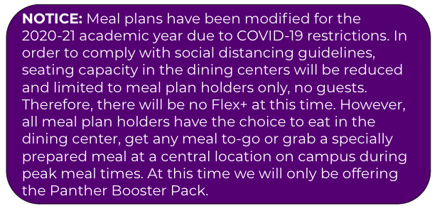 Meal plans have been modified for Fall 2020 due to COVID-19 restrictions. In order to comply with social distancing guidelines, seating capacity in the dining centers will be reduced and limited to meal plan holders only, no guests. Therefore, there will be no Flex+ at this time. However, all meal plan holders have the choice to eat in the dining center, get any meal to-go or grab a specially prepared meal at a central location on campus during peak meal times. At this time we will only be offering the Panther Booster Pack.