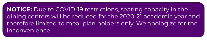 Due to COVID-19 restrictions, seating capacity in the dining centers will be reduced for Fall 2020 and therefore limited to meal plan holders only. We apologize for the inconvenience.